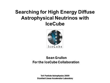 Sean Grullon For the IceCube Collaboration Searching for High Energy Diffuse Astrophysical Neutrinos with IceCube TeV Particle Astrophysics 2009 Stanford.