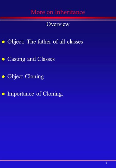 1 More on Inheritance Overview l Object: The father of all classes l Casting and Classes l Object Cloning l Importance of Cloning.