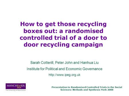 Presentation to Randomised Controlled Trials in the Social Sciences: Methods and Synthesis York 2008 Sarah Cotterill, Peter John and Hanhua Liu Institute.