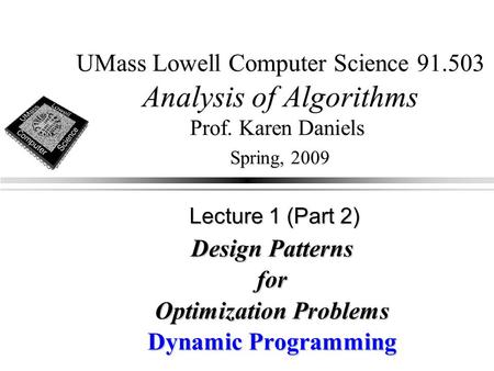 UMass Lowell Computer Science 91.503 Analysis of Algorithms Prof. Karen Daniels Spring, 2009 Design Patterns for Optimization Problems Dynamic Programming.