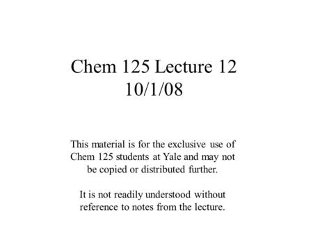 Chem 125 Lecture 12 10/1/08 This material is for the exclusive use of Chem 125 students at Yale and may not be copied or distributed further. It is not.