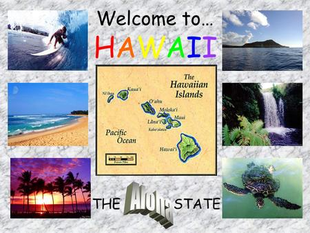 Welcome to… THE Aloha STATE HAWAII Capital: Honolulu Population: 1,257,608 Motto: Ua Mau Ke Ea O Ka Aina I Ka Pono (The life of the land is perpetuated.