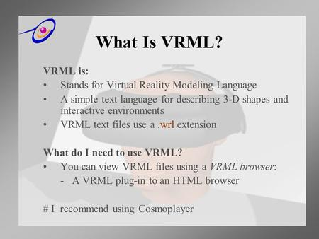 What Is VRML? VRML is: Stands for Virtual Reality Modeling Language A simple text language for describing 3-D shapes and interactive environments VRML.