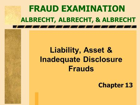 FRAUD EXAMINATION ALBRECHT, ALBRECHT, & ALBRECHT Liability, Asset & Inadequate Disclosure Frauds Chapter 13.