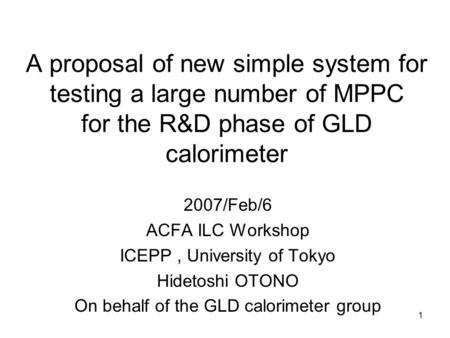 1 A proposal of new simple system for testing a large number of MPPC for the R&D phase of GLD calorimeter 2007/Feb/6 ACFA ILC Workshop ICEPP, University.
