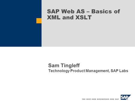 SAP Web AS – Basics of XML and XSLT Sam Tingleff Technology Product Management, SAP Labs.