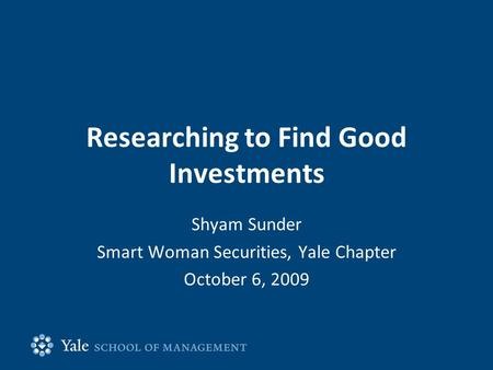 Researching to Find Good Investments Shyam Sunder Smart Woman Securities, Yale Chapter October 6, 2009.
