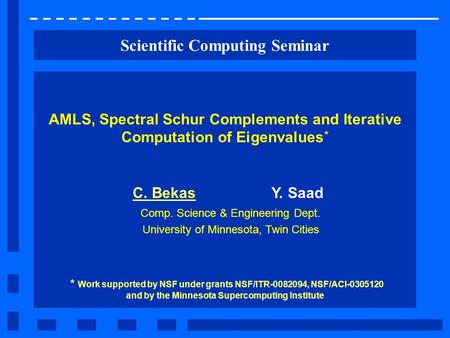 Scientific Computing Seminar AMLS, Spectral Schur Complements and Iterative Computation of Eigenvalues * C. BekasY. Saad Comp. Science & Engineering Dept.