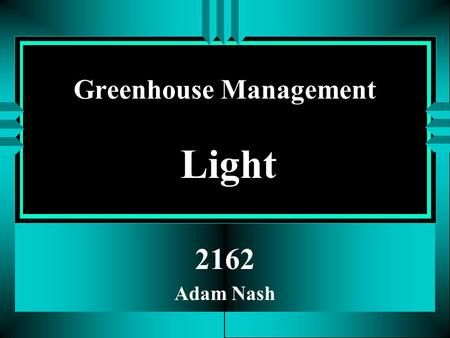 Greenhouse Management Light 2162 Adam Nash PHOTOSYNTHESIS CO 2 + H 2 O + Light EnergyC 6 H 12 O 6 + O 2 Complex Carbohydrates Proteins Fats Takes place.