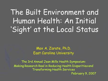 The Built Environment and Human Health: An Initial 'Sight' at the Local Status Max A. Zarate, Ph.D. East Carolina University The 3rd Annual Jean Mills.