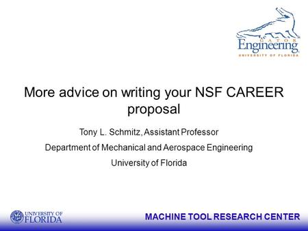 MACHINE TOOL RESEARCH CENTER More advice on writing your NSF CAREER proposal Tony L. Schmitz, Assistant Professor Department of Mechanical and Aerospace.