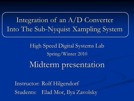 High Speed Digital Systems Lab Spring/Winter 2010 Midterm presentation Instructor: Rolf Hilgendorf Students: Elad Mor, Ilya Zavolsky Integration of an.