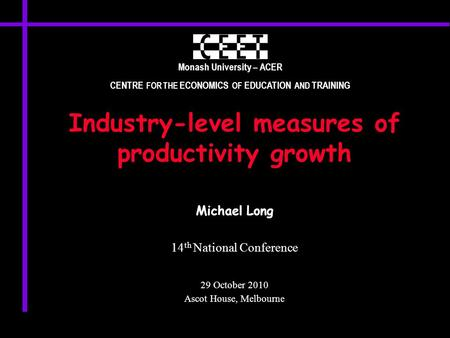 Monash University – ACER CENTRE FOR THE ECONOMICS OF EDUCATION AND TRAINING Industry-level measures of productivity growth Michael Long 14 th National.