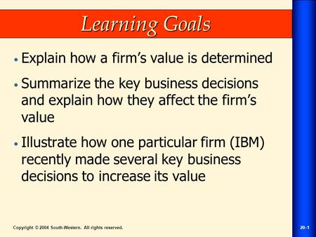 Copyright © 2004 South-Western. All rights reserved.20–1 Learning Goals Explain how a firm's value is determined Summarize the key business decisions and.