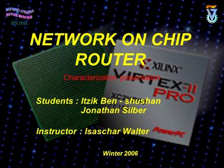 NETWORK ON CHIP ROUTER Students : Itzik Ben - shushan Jonathan Silber Instructor : Isaschar Walter Characterization presentation Winter 2006.