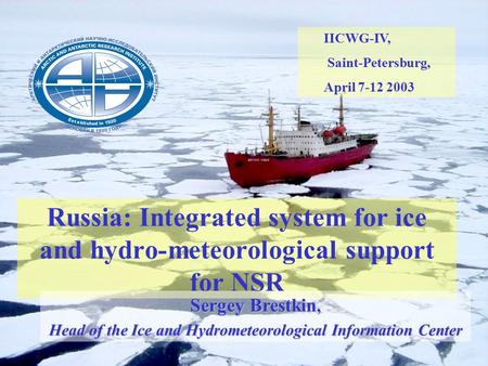Russia: Integrated system for ice and hydro-meteorological support for NSR IICWG-IV, Saint-Petersburg, April 7-12 2003 Sergey Brestkin, Head of the Ice.