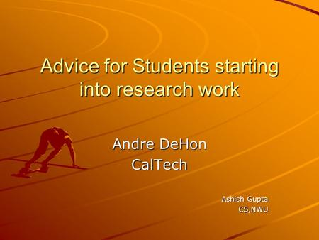 Advice for Students starting into research work Andre DeHon CalTech Ashish Gupta CS,NWU.