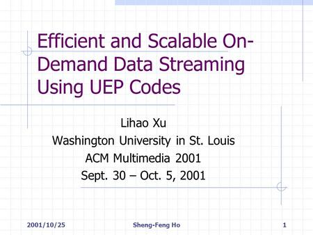 2001/10/25Sheng-Feng Ho1 Efficient and Scalable On- Demand Data Streaming Using UEP Codes Lihao Xu Washington University in St. Louis ACM Multimedia 2001.