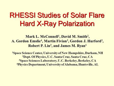 RHESSI Studies of Solar Flare Hard X-Ray Polarization Mark L. McConnell 1, David M. Smith 2, A. Gordon Emslie 4, Martin Fivian 3, Gordon J. Hurford 3,