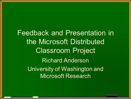 Feedback and Presentation in the Microsoft Distributed Classroom Project Richard Anderson University of Washington and Microsoft Research.