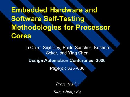 Embedded Hardware and Software Self-Testing Methodologies for Processor Cores Li Chen, Sujit Dey, Pablo Sanchez, Krishna Sekar, and Ying Chen Design Automation.