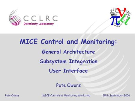 Pete Owens MICE Controls & Monitoring Workshop 25th September 2006 MICE Control and Monitoring: General Architecture Subsystem Integration User Interface.