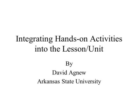 Integrating Hands-on Activities into the Lesson/Unit By David Agnew Arkansas State University.