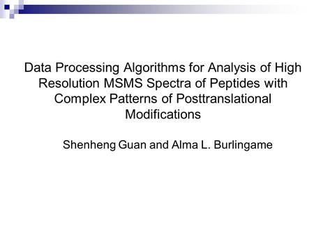 Data Processing Algorithms for Analysis of High Resolution MSMS Spectra of Peptides with Complex Patterns of Posttranslational Modifications Shenheng Guan.
