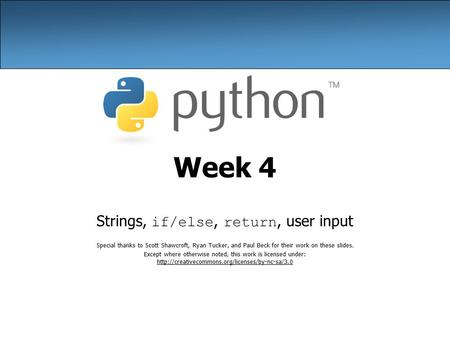 Week 4 Strings, if/else, return, user input Special thanks to Scott Shawcroft, Ryan Tucker, and Paul Beck for their work on these slides. Except where.