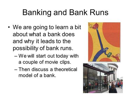Banking and Bank Runs We are going to learn a bit about what a bank does and why it leads to the possibility of bank runs. –We will start out today with.