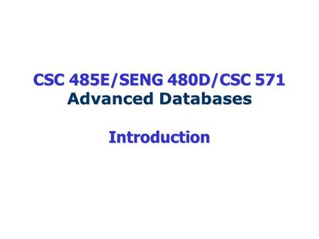 CSC 485E/SENG 480D/CSC 571 Advanced Databases Introduction.