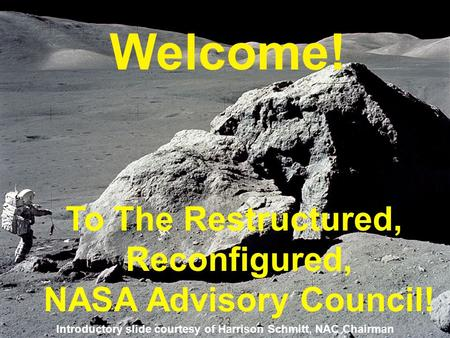 Welcome! To The Restructured, Reconfigured, NASA Advisory Council! Introductory slide courtesy of Harrison Schmitt, NAC Chairman.
