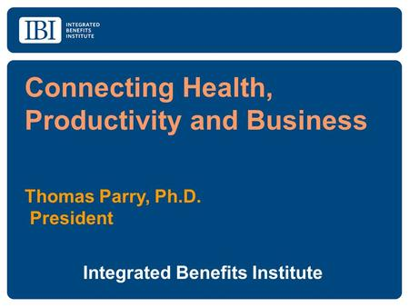 Connecting Health, Productivity and Business Thomas Parry, Ph.D. President Integrated Benefits Institute.