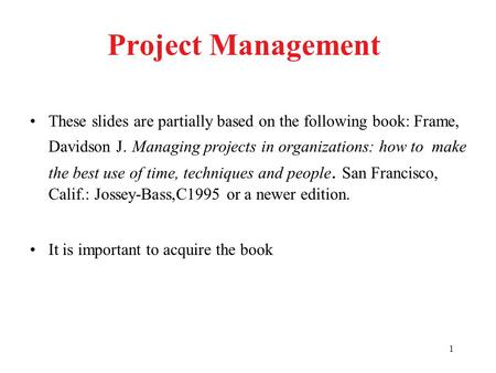 1 Project Management These slides are partially based on the following book: Frame, Davidson J. Managing projects in organizations: how to make the best.