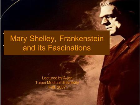 Mary Shelley, Frankenstein and its Fascinations Lectured by A-jen Taipei Medical University Fall, 2007.