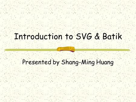 Introduction to SVG & Batik Presented by Shang-Ming Huang.