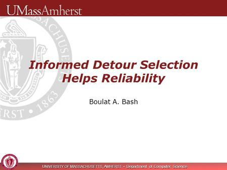 U NIVERSITY OF M ASSACHUSETTS, A MHERST Department of Computer Science Informed Detour Selection Helps Reliability Boulat A. Bash.