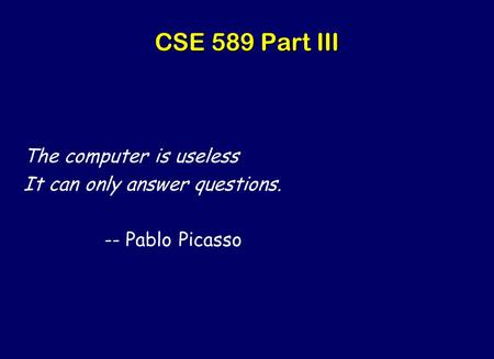 CSE 589 Part III The computer is useless It can only answer questions. -- Pablo Picasso.