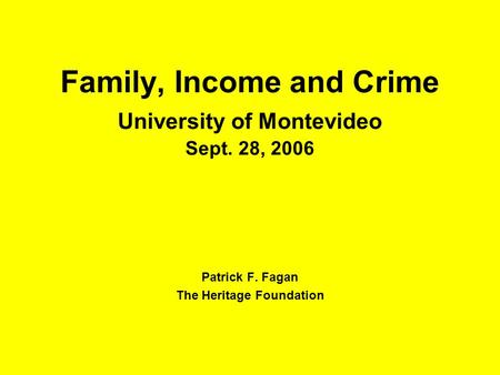 Family, Income and Crime University of Montevideo Sept. 28, 2006 Patrick F. Fagan The Heritage Foundation.