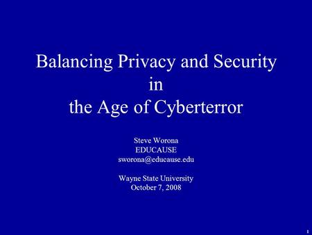1 Balancing Privacy and Security in the Age of Cyberterror Steve Worona EDUCAUSE Wayne State University October 7, 2008.