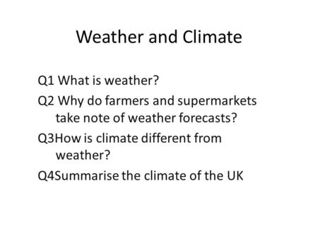 Weather and Climate Q1 What is weather? Q2 Why do farmers and supermarkets take note of weather forecasts? Q3How is climate different from weather? Q4Summarise.