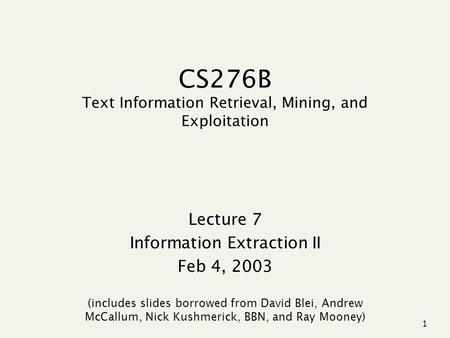 1 CS276B Text Information Retrieval, Mining, and Exploitation Lecture 7 Information Extraction II Feb 4, 2003 (includes slides borrowed from David Blei,