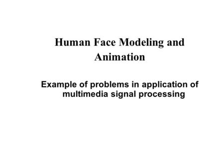 Human Face Modeling and Animation Example of problems in application of multimedia signal processing.