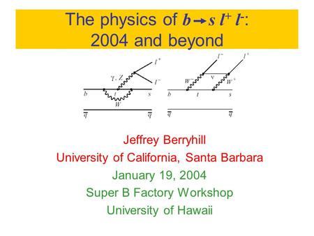The physics of b s l + l - : 2004 and beyond Jeffrey Berryhill University of California, Santa Barbara January 19, 2004 Super B Factory Workshop University.