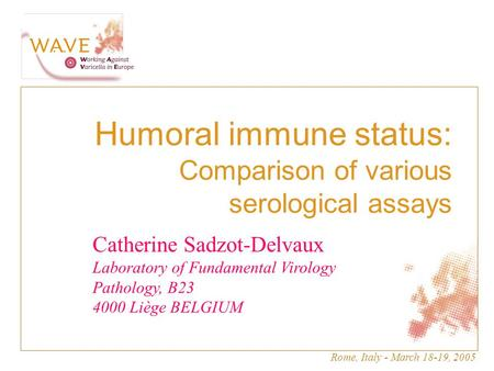 Rome, Italy - March 18-19, 2005 masque.... Humoral immune status: Comparison of various serological assays Catherine Sadzot-Delvaux Laboratory of Fundamental.