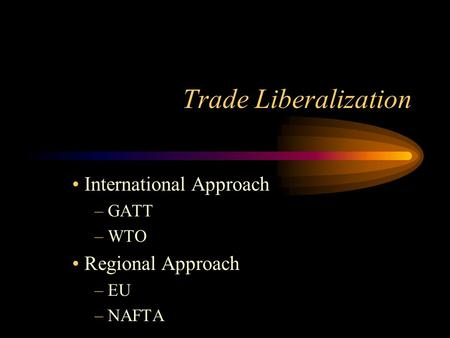 Trade Liberalization International Approach – GATT – WTO Regional Approach – EU – NAFTA.