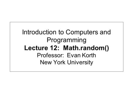 Introduction to Computers and Programming Lecture 12: Math.random() Professor: Evan Korth New York University.