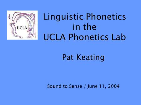 Linguistic Phonetics in the UCLA Phonetics Lab Pat Keating Sound to Sense / June 11, 2004.