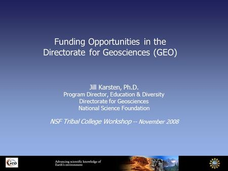 Funding Opportunities in the Directorate for Geosciences (GEO) Jill Karsten, Ph.D. Program Director, Education & Diversity Directorate for Geosciences.