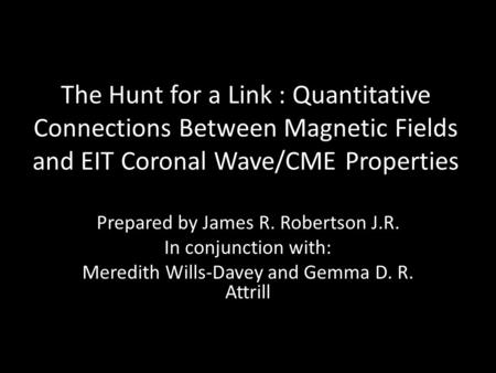 The Hunt for a Link : Quantitative Connections Between Magnetic Fields and EIT Coronal Wave/CME Properties Prepared by James R. Robertson J.R. In conjunction.
